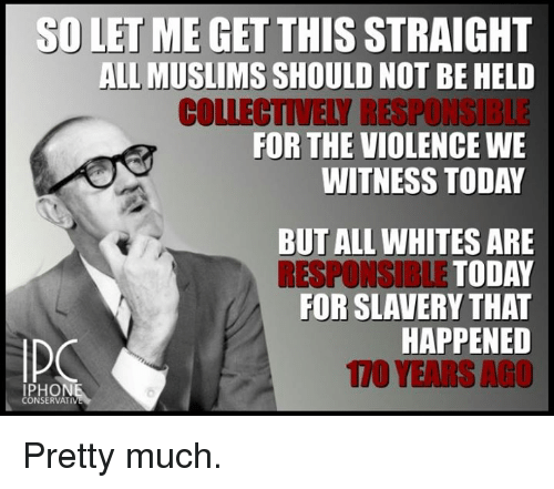 Iphoned: SD LET ME GET THIS  STRAIGHT  ALL MUSLIMS  SHOULD NOT BE HELD  COLLECTIVELY RESPONGIBLE  FOR THE VIOLENCE WE  WITNESS TODAY  BUT ALL WHITES ARE  RESPONSIBLE TODAY  FOR SLAVERY THAT  HAPPENED  IPHON  CONSERVATI Pretty much.