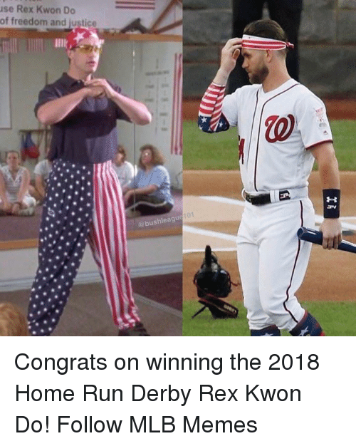 derby: se Rex Kwon Do  of freedom and justice  lllk,  @bushleague f0 Congrats on winning the 2018 Home Run Derby Rex Kwon Do!  Follow MLB Memes