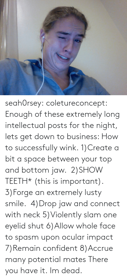 Ocular: seah0rsey:  coletureconcept:  Enough of these extremely long intellectual posts for the night, lets get down to business: How to successfully wink. 1)Create a bit a space between your top and bottom jaw.  2)SHOW TEETH* (this is important).  3)Forge an extremely lusty smile.  4)Drop jaw and connect with neck 5)Violently slam one eyelid shut 6)Allow whole face to spasm upon ocular impact 7)Remain confident 8)Accrue many potential mates There you have it.  Im dead.