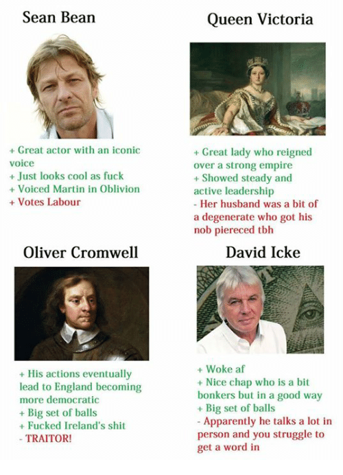 cromwell: Sean Bean  Great actor with an iconic  voice  Just looks cool as fuck  Voiced Martin in Oblivion  Votes Labour  Oliver Cromwell  His actions eventually  lead to England becoming  more democratic  Big set of balls  Fucked Ireland's shit  TRAITOR!  Queen Victoria  Great lady who reigned  over a strong empire  Showed steady and  active leadership  Her husband was a  bit of  a degenerate who got his  nob piereced tbh  David Icke  Woke af  Nice chap who is a bit  bonkers but in a good way  Big set of balls  Apparently he talks a lot in  person and you struggle to  get a word in
