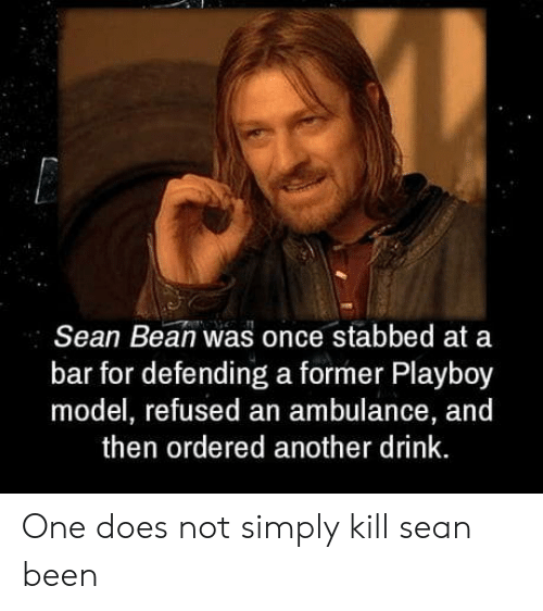 Playboy: Sean Bean was once stabbed at a  bar for defending a former Playboy  model, refused an ambulance, and  then ordered another drink. One does not simply kill sean been