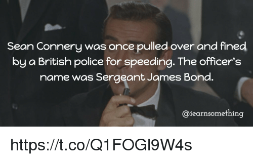 Sean Connery: Sean Connery was once pulled over and fined  by a British police for speeding. The officer's  name was Sergeant James Bond.  @iearnsomething https://t.co/Q1FOGl9W4s