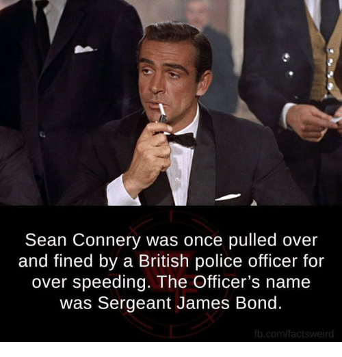Sean Connery: Sean Connery was once pulled over  and fined by a British police officer for  over speeding. The Officer's name  was Sergeant James Bond.  fb.com/factsweird
