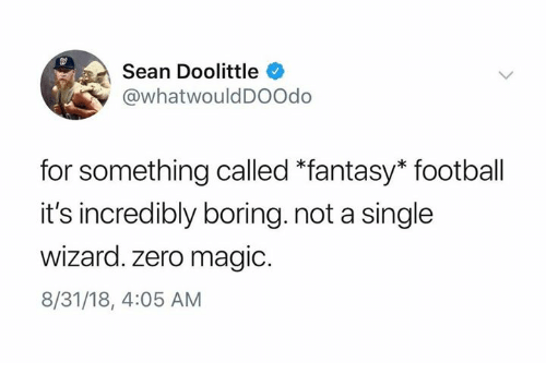 Fantasy football: Sean Doolittle  @whatwouldDOOdo  for something called *fantasy* football  it's incredibly boring. not a single  Wizard. zero magic.  8/31/18, 4:05 AM
