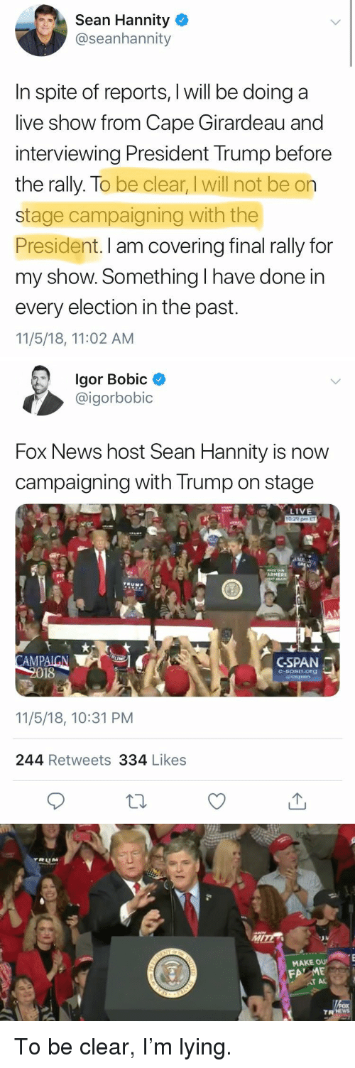Girardeau: Sean Hannity  @seanhannity  In spite of reports, I will be doing a  live show from Cape Girardeau and  interviewing President Trump before  the rally. To be clear, I will not be on  stage campaigning with the  President. I am covering final rally for  my show. Something I have done in  every election in the past.  11/5/18, 11:02 AM   lgor Bobic  @igorbobic  Fox News host Sean Hannity is now  campaigning with Trump on stage  LIVE  AMPAICN  18  c-span.org  11/5/18, 10:31 PM  244 Retweets 334 Likes   MAKE OU  FA ME  TR NEW To be clear, I'm lying.