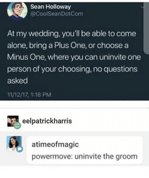 Being Alone, Wedding, and Questions: Sean Holloway  @CoolSeanDotCom  At my wedding, you'll be able to come  alone, bring a Plus One, or choose a  Minus One, where you can uninvite one  person of your choosing, no questions  asked  11/12/17, 1:18 PM  eelpatrickharris  atimeofmagic  powermove: uninvite the groom