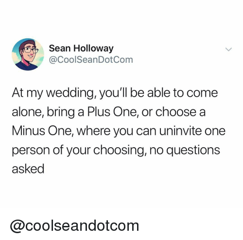 minus: Sean Holloway  @CoolSeanDotCom  At my wedding, you'll be able to come  alone, bring a Plus One, or choose a  Minus One, where you can uninvite one  person of your choosing, no questions  asked @coolseandotcom
