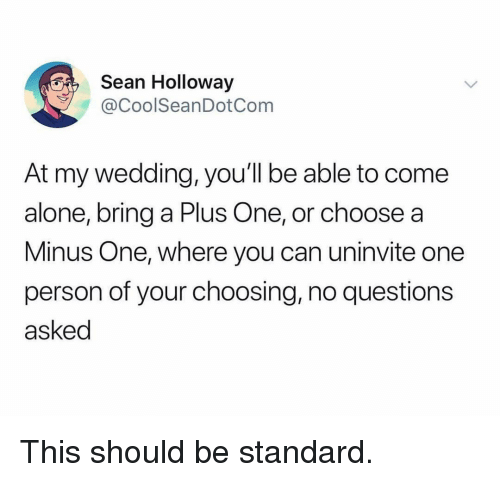 minus: Sean Holloway  @CoolSeanDotCom  At my wedding, you'll be able to come  alone, bring a Plus One, or choose a  Minus One, where you can uninvite one  person of your choosing, no questions  asked This should be standard.