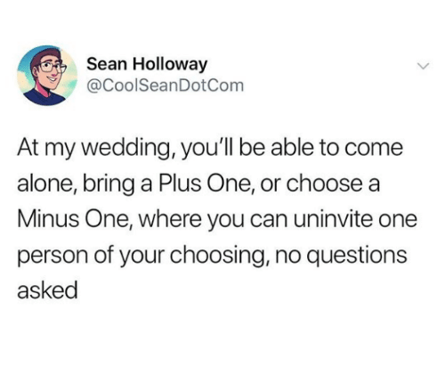 minus: Sean Holloway  @CoolSeanDotCom  At my wedding, you'll be able to come  alone, bring a Plus One, or choose a  Minus One, where you can uninvite one  person of your choosing, no questions  asked