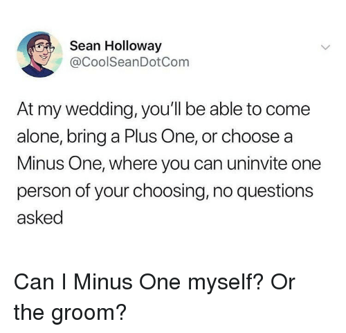 minus: Sean Holloway  @CoolSeanDotCom  At my wedding, you'll be able to come  alone, bring a Plus One, or choose a  Minus One, where you can uninvite one  person of your choosing, no questions  asked Can I Minus One myself? Or the groom?