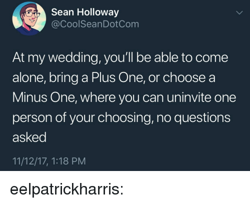 minus: Sean Holloway  @CoolSeanDotCom  At my wedding, you'll be able to come  alone, bring a Plus One, or choose a  Minus One, where you can uninvite one  person of your choosing, no questions  asked  11/12/17, 1:18 PM eelpatrickharris: