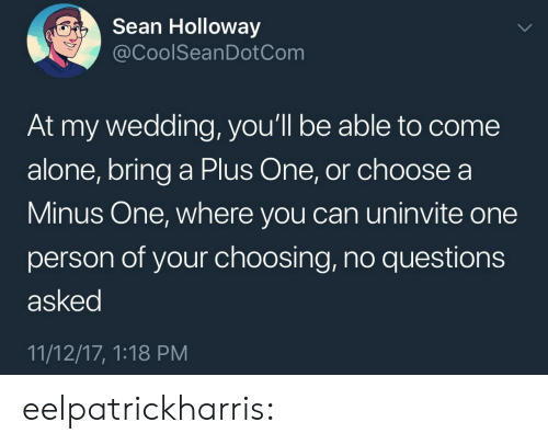 Being Alone, Tumblr, and Blog: Sean Holloway  @CoolSeanDotCom  At my wedding, you'll be able to come  alone, bring a Plus One, or choose a  Minus One, where you can uninvite one  person of your choosing, no questions  asked  11/12/17, 1:18 PM eelpatrickharris: