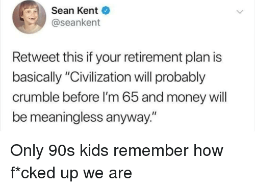 """Money, Kids, and 90's: Sean Kent  @seankent  Retweet this if your retirement plan is  basically """"Civilization will probably  crumble before I'm 65 and money will  be meaningless anyway."""" Only 90s kids remember how f*cked up we are"""
