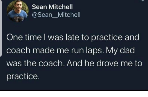 laps: Sean Mitchell  @Sean_Mitchell  One time I was late to practice and  coach made me run laps. My dad  was the coach. And he drove me to  practice.