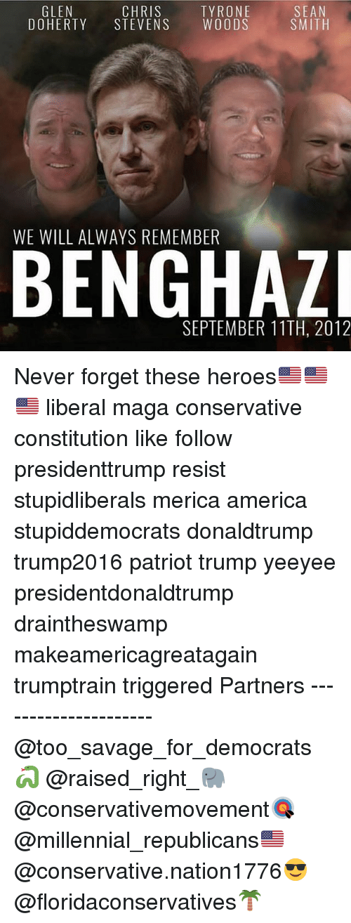 Trumped: SEAN  SMITH  GLEN  CHRIS  DOHERTY STEVENS WOODS  TYRONE  WE WILL ALWAYS REMEMBER  SEPTEMBER 11TH, 2012 Never forget these heroes🇺🇸🇺🇸🇺🇸 liberal maga conservative constitution like follow presidenttrump resist stupidliberals merica america stupiddemocrats donaldtrump trump2016 patriot trump yeeyee presidentdonaldtrump draintheswamp makeamericagreatagain trumptrain triggered Partners --------------------- @too_savage_for_democrats🐍 @raised_right_🐘 @conservativemovement🎯 @millennial_republicans🇺🇸 @conservative.nation1776😎 @floridaconservatives🌴