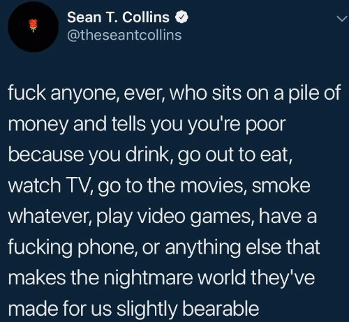 collins: Sean T. Collins  @theseantcollins  fuck anyone, ever, who sits on a pile of  money and tells you you're poor  because you drink, go out to eat,  watch TV, go to the movies, smoke  whatever, play video games, havea  fucking phone, or anything else that  makes the nightmare world they've  made for us slightly bearable