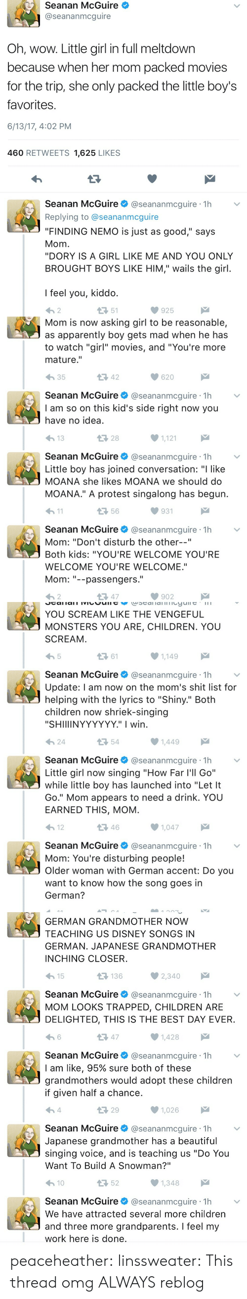 "Let It Go: Seanan McGuire  @seananmcguire  Oh, wow. Little girl in full meltdown  because when her mom packed movies  for the trip, she only packed the little boy's  favorites  6/13/17, 4:02 PM  460 RETWEETS 1,625 LIKES  Seanan McGuire@seananmcguire 1h  Replying to @seananmcguire  ""FINDING NEMO is just as good,"" says  Mom  ""DORY IS A GIRL LIKE ME AND YOU ONLY  BROUGHT BOYS LIKE HIM,"" wails the girl  I feel you, kiddo  わ2  51  925   Mom is now asking girl to be reasonable,  as apparently boy gets mad when he has  to watch ""girl"" movies, and ""You're more  mature.""  わ35  42  620  Seanan McGuire@seananmcguire 1h  I am so on this kid's side right now you  have no idea  28  1,121  Seanan McGuire@seananmcguire 1h  Little boy has joined conversation: ""I like  MOANA she likes MOANA we should do  MOANA."" A protest singalong has begun  h1  56  931  Seanan McGuire@seananmcguire 1h  Mom: ""Don't disturb the other--""  Both kids: ""YOU'RE WELCOME YOU'RE  WELCOME YOU'RE WELCOME.""  Mom--passengers.  わ2  다 47  902   YOU SCREAM LIKE THE VENGEFUL  MONSTERS YOU ARE, CHILDREN. YOU  SCREAM  ロ61  1,149  Seanan McGuire@seananmcguire 1h  Update: l am now on the mom's shit list for  helping with the lyrics to ""Shiny."" Both  children now shriek-singing  ""SHIIIINYYYYYY."" I wirn  24  54  Seanan McGuireネ@seananmcgure·1h  Little girl now singing ""How Far l'll Go""  while little boy has launched into ""Let It  Go."" Mom appears to need a drink. YOU  EARNED THIS, MOM  12  46  1,047  Seanan McGuire@seananmcguire 1h  Mom: You're disturbing people!  Older woman with German accent: Do you  want to know how the song goes in  German?   GERMAN GRANDMOTHER NOW  TEACHING US DISNEY SONGS IN  GERMAN. JAPANESE GRANDMOTHER  INCHING CLOSER  15  136  Seanan McGuire@seananmcguire 1h  MOM LOOKS TRAPPED, CHILDREN ARE  DELIGHTED, THIS IS THE BEST DAY EVER  13 47  1,428  Seanan McGuire@seananmcguire 1h  I am like, 95% sure both of these  grandmothers would adopt these children  if given half a chance  29  1,026  Seanan McGuire @seananmcguire·1h  Japanese grandmother has a beautiful  singing voice, and is teaching us ""Do You  Want To Build A Snowman?""  10  52  Seanan McGuire@seananmcguire 1h  We have attracted several more children  and three more grandparents. I feel my  work here is done peaceheather:  linssweater: This thread omg ALWAYS reblog"
