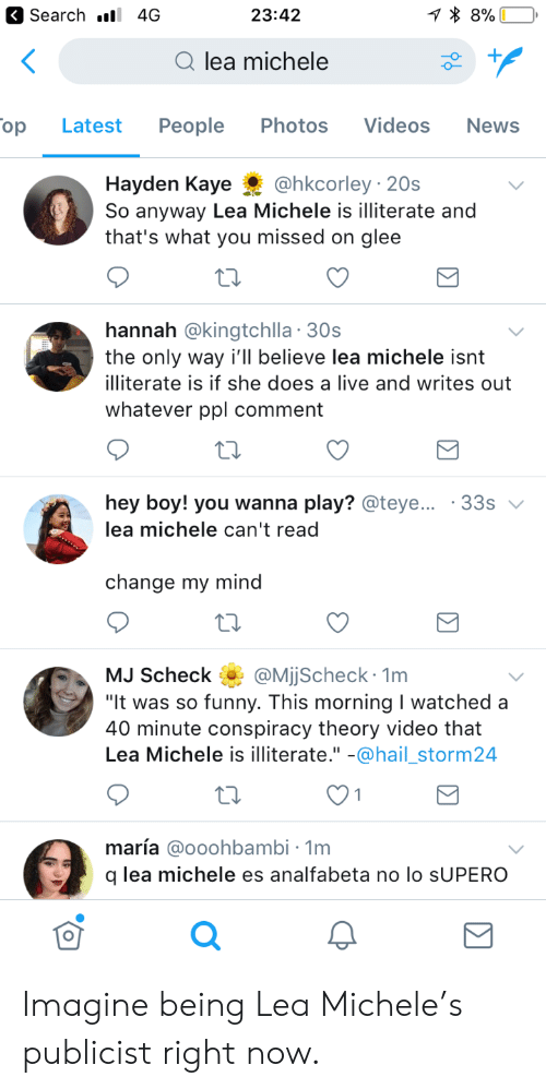 """Kaye: Search . 4G  23:42  Qlea michele  op  Latest People Photos Videos  News  Hayden Kaye@hkcorley 20s  So anyway Lea Michele is illiterate and  that's what you missed on glee  hannah @kingtchlla 30s  the only way i'll believe lea michele isnt  illiterate is if she does a live and writes out  whatever ppl comment  hey boy! you wanna play? @teye  lea michele can't read  33s  change my mind  MJ Scheck QMjjScheck 1m  It was so funny. This morning I watched a  40 minute conspiracy theory video that  Lea Michele is illiterate."""" -@hail_storm24  maría @ooohbambi - 1m  q lea michele es analfabeta no lo sUPERO  0 Imagine being Lea Michele's publicist right now."""