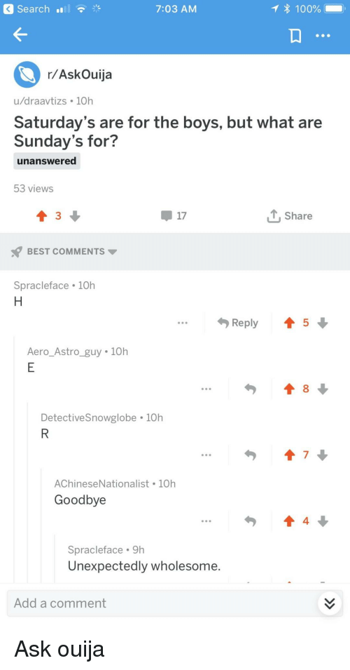 Aero: Search  7:03 AM  100%  r/AskOuija  u/draavtizs 10h  Saturday's are for the boys, but what are  Sunday's for?  unanswered  53 views  17  T, Share  BEST COMMENTS  Spracleface 10h  Reply 45  Aero Astro guy 10h  DetectiveSnowglobe 10h  7  AChineseNationalist 10h  Goodbye  4  Spracleface 9h  Unexpectedly wholesome.  Add a comment Ask ouija