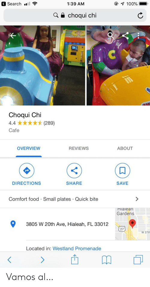 Reviews: Search  7 100%  1:39 AM  choqui chi  Choqui Chi  (289)  4.4  Cafe  OVERVIEW  REVIEWS  ABOUT  DIRECTIONS  SHARE  SAVE  Comfort food Small plates Quick bite  Hialean  Gardens  3805 W 20th Ave, Hialeah, FL 33012  27  W 37th  Located in: Westland Promenade  > Vamos al…
