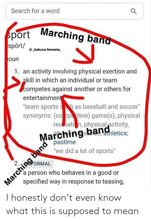 "physical activity: Search for a word  Marching band  sport  spôrt/  hakuna.fermata.  oun  1. an activity involving physical exertion and  skill in which an individual or team  competes against another or others for  entertainment  ""team sports sh as baseball and soccer""  synonyms: (co hpitive) game(s), physical  recleati n, physical activity,  Marching bangletics:  pastime  ""we did a lot of sports""  athletics;  band  Marching  specified way in response to teasing,  2.  ORMAL  a person who behaves in a good or I honestly don't even know what this is supposed to mean"