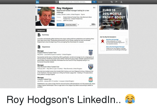 roy hodgson: Search for people, jobs,  companies, and more  in  Roy Hodgson  Experienced manager looking for a new  challenge  London, Greater London, United Kingdom Sports  Previous England National Football Team, West Bromwich Albion  Football Club, Liverpool Football Club  UEFA Pro Licence  500+  Connect  Send Roy InMail  Summary  Innovative and tactically gifted individual who enjoys making half-time substitutions and watching Harry  Kane take corner kicks. Outstanding achievements so far include creating the most unmotivated  England team since the beginning of time and signing Paul Konchesky for Liverpool.  Experience  Manager  England National Football Team  May 2012-June 2016 (4 years 2 months) l United Kingdom  Successfully led the team to World Cup 2014 qualification, but did not manage to win a single game at  the tournament. Guided the squad to Euro 2016, finishing the group stage unbeaten against European  giants Wales, Russia and Slovakia. Eliminated from the round of 16 by marginally losing 2-1 to  tournament favourites lceland.  Manager  ALBION  West Bromwich Albion Football Club  February 2011 May 2012 (1 year 4 months) l West Bromwich, United Kingdo  Recruited star-studded names that included Keith Andrews and Liam Ridgewell to bring a Hollywood feel  to the Hawthorns. Narrowly missed out on lifting the Premier League title -finishing in 11th place before  being asked to manage England.  Manager  Liverpool Football Club  July 2010-January 2011 (7 months) l Liverpool, United Kingdom  Established a new culture of play that the club and its fans pride themselves on to this present day. Gave  League 2 giants Northampton Town a huge scare in the League Cup before succumbing to defeat on  penalties  EURO 16  20% MOBILE  PROFIT BOOST  Get 20% more a  t Betsafe.co  bet safe  Ads You May Be Interested In  Best Euro 16 Coverage  Follow betsafe on Twitter  for the  most entertaining Euro 16  ive tweets & memes.  Bet on the Next England Manager  Odds for the n