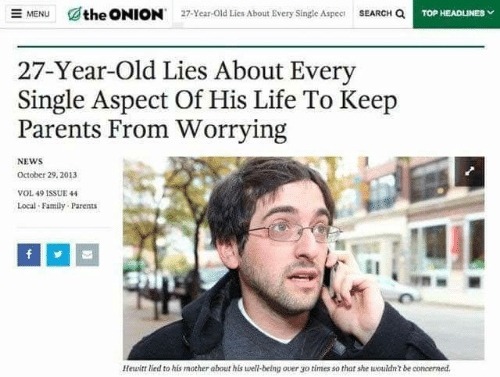 Onion: SEARCH Q  the ONION  E MENU  27-Year-Old Lies About Every Single Aspec  TOP HEADLINES  27-Year-Old Lies About Every  Single Aspect Of His Life To Keep  Parents From Worrying  NEWS  October 29, 2013  VOL 49 1SSUE 44  Local Family Parents  Hewitt lied to his mother about his well-being over go  times so that she wouldn't be concerned