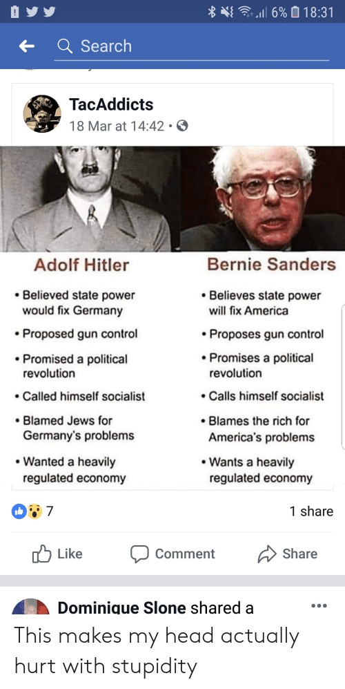 America, Bernie Sanders, and Facepalm: Search  TacAddicts  18 Mar at 14:42  Bernie Sanders  Adolf Hitler  Believed state power  Believes state power  would fix Germany  Proposed gun control  Promised a political  will fix America  Proposes gun control  Promises a political  revolution  revolution  .Calls himself socialist  Blames the rich for  Called himself socialist  Blamed Jews for  Germany's problems  America's problems  Wanted a heavily  Wants a heavily  regulated economy  regulated economy  1 share  Like  Share  Comment  Dominigue Slone shared a This makes my head actually hurt with stupidity