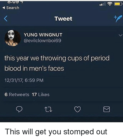 Memes, Period, and Search: Search  Tweet  YUNG WINGNUT  @evilclownboi69  this year we throwing cups of period  blood in men's faces  12/31/17, 6:59 PM  6 Retweets 17 Likes This will get you stomped out