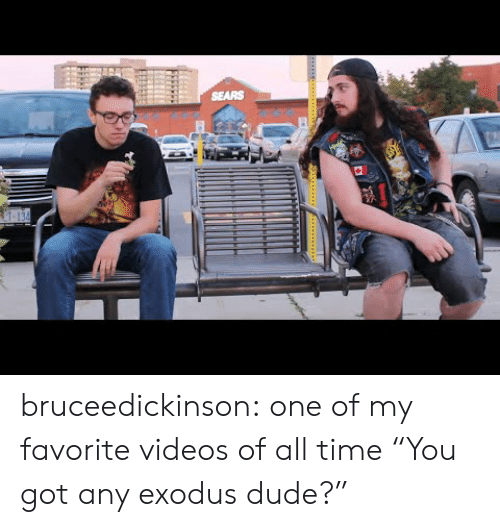 """Exodus: SEARS bruceedickinson:  one of my favorite videos of all time  """"You got any exodus dude?"""""""