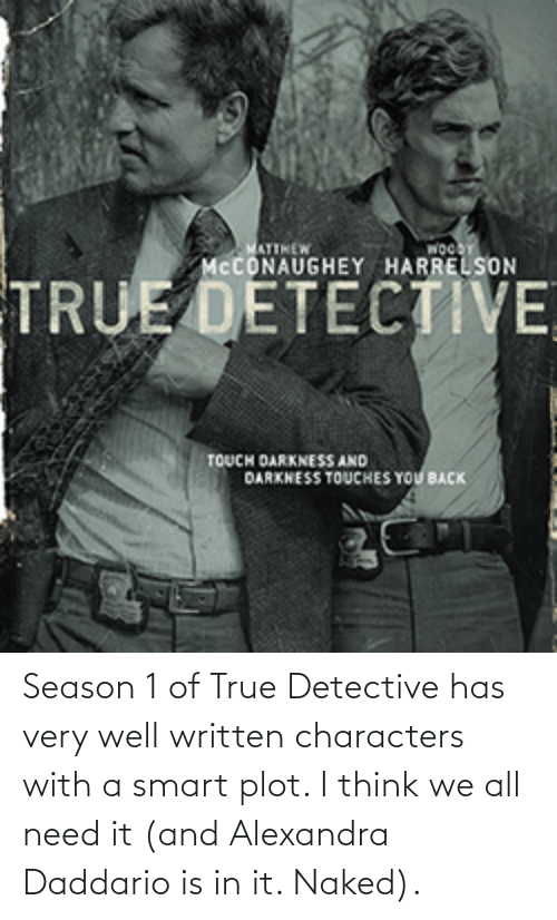alexandra daddario: Season 1 of True Detective has very well written characters with a smart plot. I think we all need it (and Alexandra Daddario is in it. Naked).