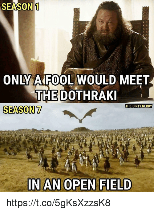 Dothraki: SEASON 1  ONLY AAROOL WOULD MEET  THE DOTHRAKI  THE DIRTY NERDY  SEASON 7  IN AN OPEN FIELD https://t.co/5gKsXzzsK8