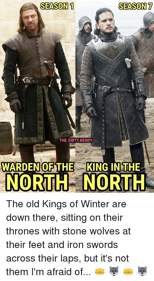 laps: SEASON 1  SEASON 7  82  THE.DIRTY NERDY  WARDENOFTHE KING IN THE  NORTHNORTH The old Kings of Winter are down there, sitting on their thrones with stone wolves at their feet and iron swords across their laps, but it's not them I'm afraid of... 👑 🐺 👑 🐺