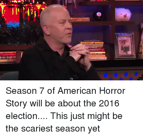 2016 Elections: Season 7 of American Horror Story will be about the 2016 election.... This just might be the scariest season yet