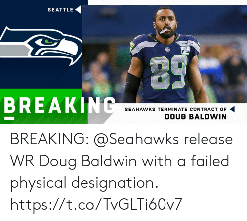 Doug, Memes, and Seahawks: SEATTLE  PGA  BREAKIN  SEAHAWKS TERMINATE CONTRACT OF  DOUG BALDWIN BREAKING: @Seahawks release WR Doug Baldwin with a failed physical designation. https://t.co/TvGLTi60v7