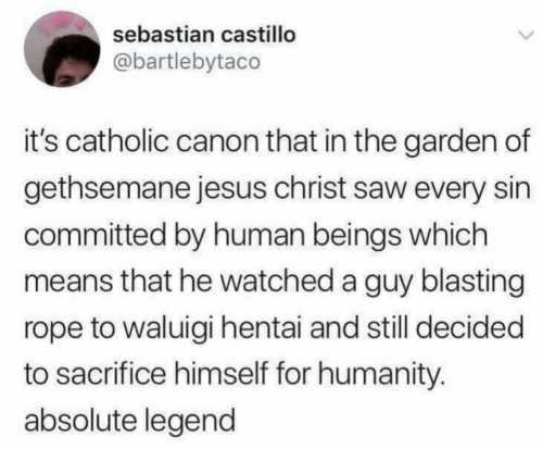 Committed: sebastian castillo  @bartlebytaco  it's catholic canon that in the garden of  gethsemane jesus christ saw every sin  committed by human beings which  means that he watched a guy blasting  rope to waluigi hentai and still decided  to sacrifice himself for humanity.  absolute legend