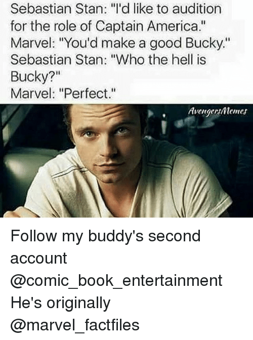 "buddys: Sebastian Stan: ""I'd like to audition  for the role of Captain America.""  Marvel: ""You'd make a good Bucky.""  Sebastian Stan: ""Who the hell is  Bucky?""  Marvel: ""Perfect.""  Avenger menes Follow my buddy's​ second account @comic_book_entertainment He's originally @marvel_factfiles"