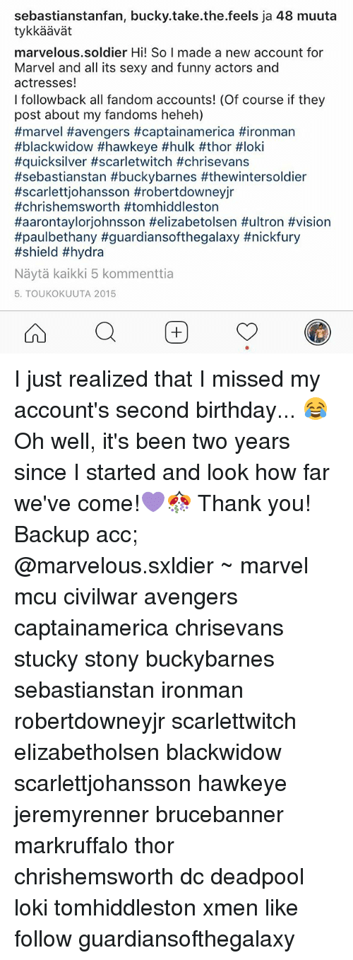 sexy and funny: sebastianstanfan, bucky take the feels ja 48 muuta  marvelous soldier Hi! So I made a new account for  Marvel and all its sexy and funny actors and  actresses  I followback all fandom accounts! (Of course if they  post about my fandoms heheh)  #marvel Havengers #captainamerica Hironman  #black widow #hawkeye #hulk #thor #loki  #quicksilver #scarletwitch #chrisevans  #sebastianstan #buckybarnes #thewintersoldier  #scarlett johansson #robertdowneyjr  #chris hemsworth #tomhiddleston  Haarontaylorjohnsson Helizabetolsen #ultron #vision  #paulbethany #guardiansofthegalaxy #nickfury  #shield #hydra  Nayta kaikki 5 kommenttia  5. TOUKOKUUTA 2015 I just realized that I missed my account's second birthday... 😂 Oh well, it's been two years since I started and look how far we've come!💜🎊 Thank you! Backup acc; @marvelous.sxldier ~ marvel mcu civilwar avengers captainamerica chrisevans stucky stony buckybarnes sebastianstan ironman robertdowneyjr scarlettwitch elizabetholsen blackwidow scarlettjohansson hawkeye jeremyrenner brucebanner markruffalo thor chrishemsworth dc deadpool loki tomhiddleston xmen like follow guardiansofthegalaxy