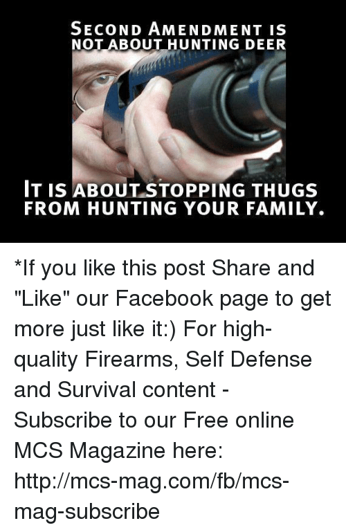 "survivalism: SECOND AMENDMENT IS  NOT ABOUT HUNTING DEER  IT IS ABOUT STOPPING THUGS  FROM HUNTING YOUR FAMILY. *If you like this post Share and ""Like"" our Facebook page to get more just like it:) For high-quality Firearms, Self Defense and Survival content - Subscribe to our Free online MCS Magazine here: http://mcs-mag.com/fb/mcs-mag-subscribe"