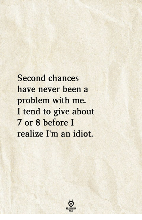 Idiot, Never, and Been: Second chances  have never been a  problem with me.  I tend to give about  7 or 8 before I  realize I'm an idiot.