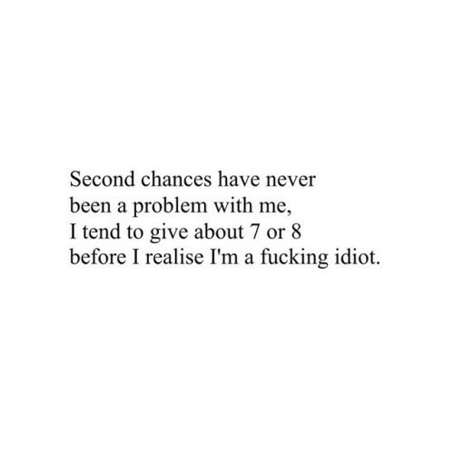 Fucking, Idiot, and Never: Second chances have never  been a problem with me,  I tend to give about 7 or 8  before I realise I'm a fucking idiot.