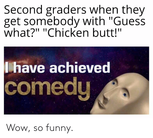 "So Funny: Second graders when they  get somebody with ""Guess  what?"" ""Chicken butt!""  I have achieved  comedy Wow, so funny."