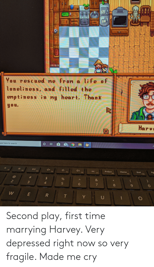 play: Second play, first time marrying Harvey. Very depressed right now so very fragile. Made me cry