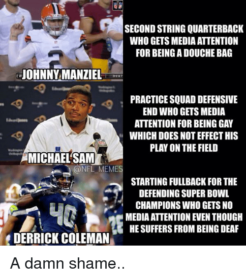 Doe, Football, and Johnny Manziel: SECOND STRING QUARTERBACK  WHO GETS MEDIA ATTENTION  FOR BEING A DOUCHE BAG  JOHNNY MANZIEL  PRACTICE SQUAD DEFENSIVE  END WHO GETS MEDIA  ATTENTION FOR BEING GAY  WHICH DOES NOT EFFECT HIS  PLAY ON THE FIELD  MICHAEL SAM  (a NFL MEME  STARTING FULLBACK FOR THE  DEFENDING SUPER BOWL  CHAMPIONS WHO GETS NO  MEDIA ATTENTION EVEN THOUGH  HE SUFFERS FROM BEING DEAF  DERRICK COLEMAN A damn shame..