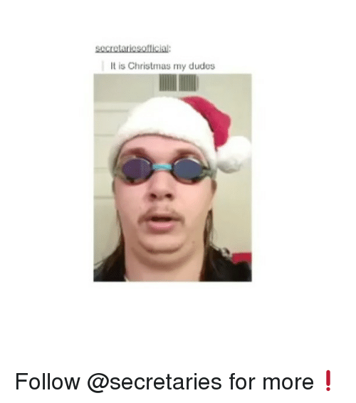 It Is Christmas My Dudes