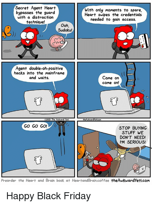 secret agent: Secret Agent Heart  With only moments to spare  bypasses the guard  Heart swipes the credentials  with a distraction  needed to gain access.  technique!  Ooh,  Sudoku!  Agent double-oh-positive  hacks into the mainframe  and waits.  Come on  come on!  O2015 The Awkward Yeti  the Aukwardyeticom  GO GO GO!  STOP BUYING  STUFF WE  DON'T NEED!  IM SERIOUS!  Preorder the Heart and Brain book at HeartandBrain.coffee theAwkwardyeticom Happy Black Friday