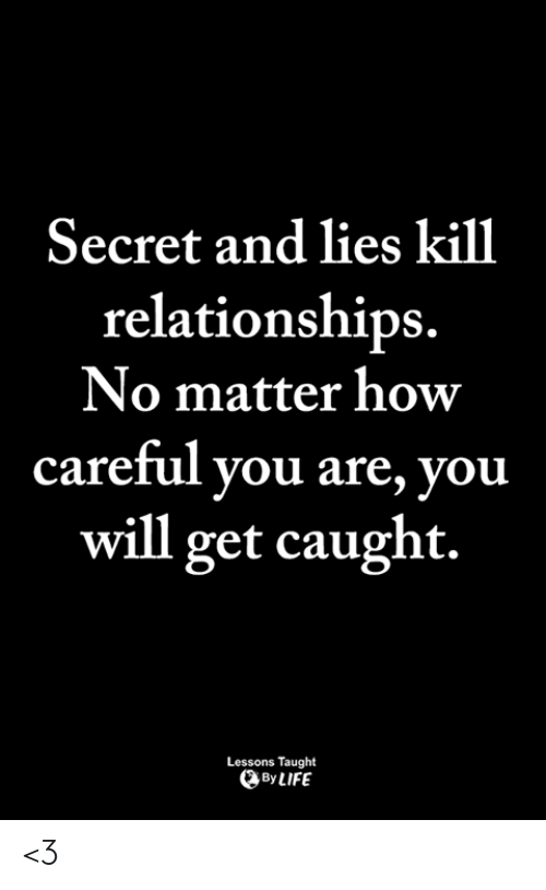 Life, Memes, and Relationships: Secret and lies kill  relationships.  No matter how  careful you are, you  will get caught.  Lessons Taught  By LIFE <3