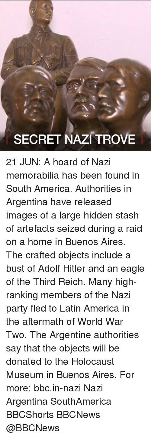 Stashe: SECRET NAZI TROVE 21 JUN: A hoard of Nazi memorabilia has been found in South America. Authorities in Argentina have released images of a large hidden stash of artefacts seized during a raid on a home in Buenos Aires. The crafted objects include a bust of Adolf Hitler and an eagle of the Third Reich. Many high-ranking members of the Nazi party fled to Latin America in the aftermath of World War Two. The Argentine authorities say that the objects will be donated to the Holocaust Museum in Buenos Aires. For more: bbc.in-nazi Nazi Argentina SouthAmerica BBCShorts BBCNews @BBCNews