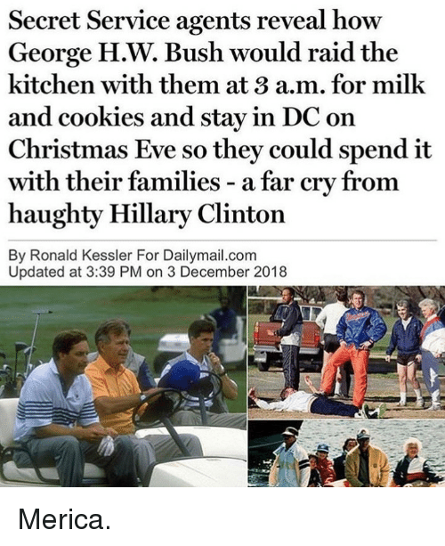 Hillary Clinton: Secret Service agents reveal how  George H.W. Bush would raid the  kitchen with them at 3 a.m. for milk  and cookies and stay in DC on  Christmas Eve so they could spend it  with  haughty Hillary Clinton  By Ronald Kessler For Dailymail.com  their families - a far cry from  Updated at 3:39 PM on 3 December 2018 Merica.