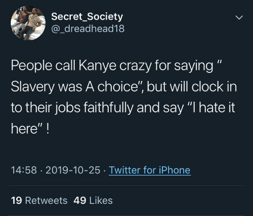 "society: Secret_Society  @_dreadhead18  People call Kanye crazy for saying ""  Slavery was A choice"", but will clock in  to their jobs faithfully and say ""I hate it  here"" !  14:58 · 2019-10-25 · Twitter for iPhone  19 Retweets 49 Likes"